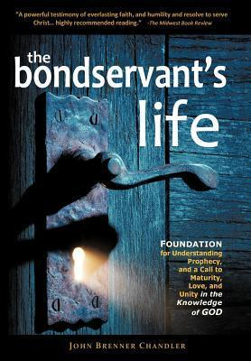 The Bondservants Life: Foundation for Understanding Prophecy, and a Call to Maturity, Love, and Unity in the Knowledge of God  by  John Brenner Chandler