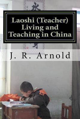 Laoshi (Teacher) Living and Teaching in China J. R. Arnold