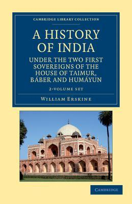 A History of India Under the Two First Sovereigns of the House of Taimur, Baber and Humayun 2 Volume Set  by  William Erskine