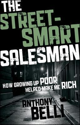 The Street-Smart Salesman: How Growing Up Poor Helped Make Me Rich  by  Anthony Belli