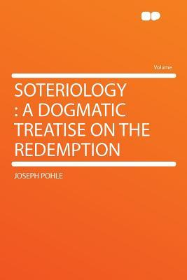 Soteriology: A Dogmatic Treatise on the Redemption  by  Joseph Pohle