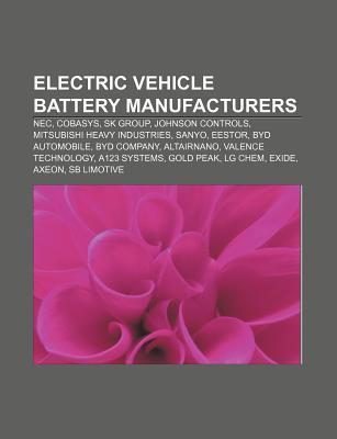 Electric Vehicle Battery Manufacturers: NEC, Cobasys, Eestor, Johnson Controls, Mitsubishi Heavy Industries, Sanyo, Altairnano  by  Books LLC