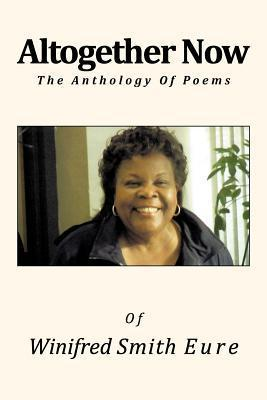 Altogether Now: The Anthology of Poems  by  Winifred Smith Eure