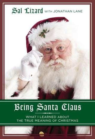 Being Santa Claus: What I Learned about the True Meaning of Christmas  by  Sal Lizard