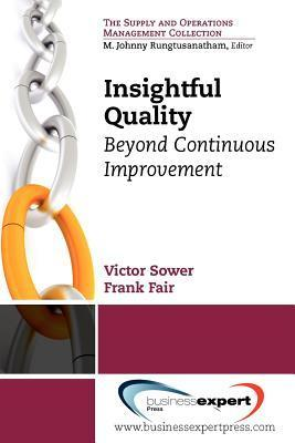 Insightful Quality: Beyond Continuous Improvement Victor Sower