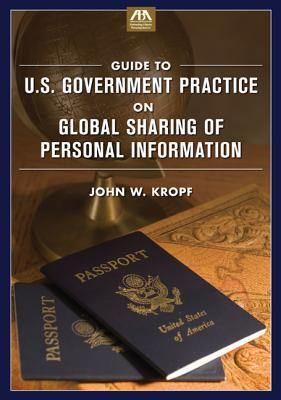 Guide to U.S. Government Practice on Global Sharing of Personal Information  by  John W. Kropf