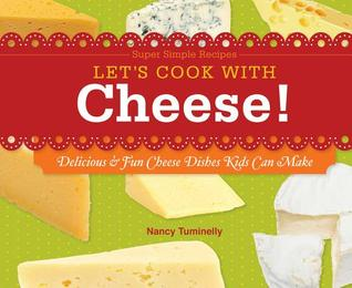 Lets Cook with Cheese!: Delicious & Fun Cheese Dishes Kids Can Make  by  Nancy Tuminelly