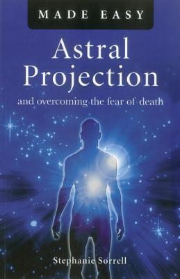 Astral Projection Made Easy: And Overcoming the Fear of Death Stephanie Sorrell