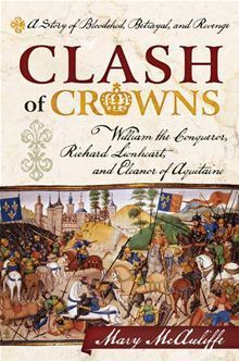 Clash of Crowns: William the Conqueror, Richard Lionheart, and Eleanor of Aquitaine a Story of Bloodshed, Betrayal, and Revenge  by  Mary McAuliffe