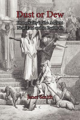 Dust or Dew: Immortality in the Ancient Near East and in Psalm 49 Janet K. Smith
