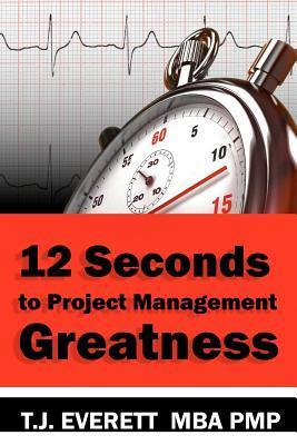 Twelve Seconds to Project Management Greatness: You Will Learn Twelve Project Management Imperatives Supported Twenty Key Competencies That Will Make You a Great Project Manager! by T.J. Everett