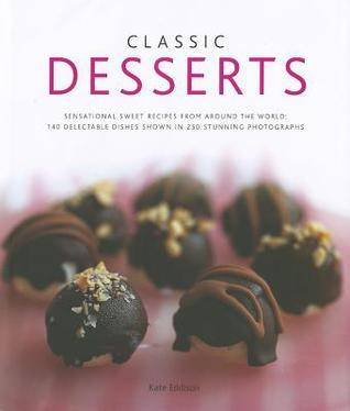 Classic Desserts: Sensational Sweet Recipes from Around the World: 140 Delectable Dishes Shown in 250 Stunning Photographs  by  Kate Eddison