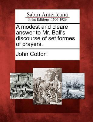 A Modest and Cleare Answer to Mr. Balls Discourse of Set Formes of Prayers.  by  John Cotton