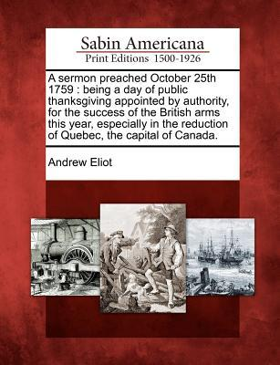 A Sermon Preached October 25th 1759: Being a Day of Public Thanksgiving Appointed  by  Authority, for the Success of the British Arms This Year, Especially in the Reduction of Quebec, the Capital of Canada. by Andrew Eliot