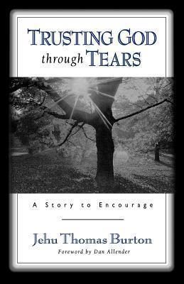 Trusting God Through Tears: A Story to Encourage Jehu Thomas Burton