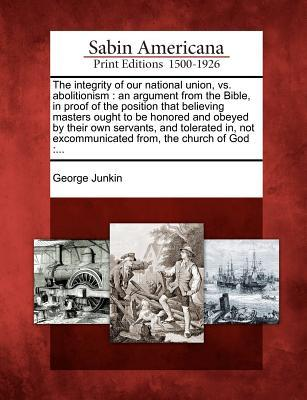 The Integrity of Our National Union, vs. Abolitionism: An Argument from the Bible, in Proof of the Position That Believing Masters Ought to Be Honored and Obeyed  by  Their Own Servants, and Tolerated In, Not Excommunicated From, the Church of God: ... by George Junkin