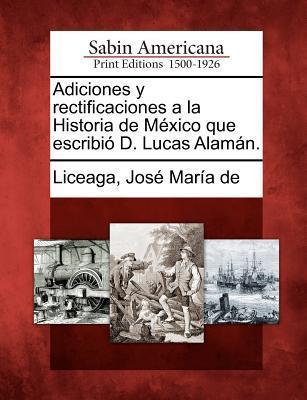 Adiciones y Rectificaciones a la Historia de M Xico Que Escribi D. Lucas Alam N.  by  José María de Liceaga