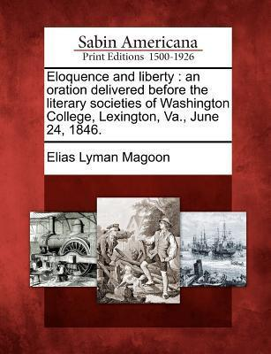 Eloquence and Liberty: An Oration Delivered Before the Literary Societies of Washington College, Lexington, Va., June 24, 1846. Elias Lyman Magoon