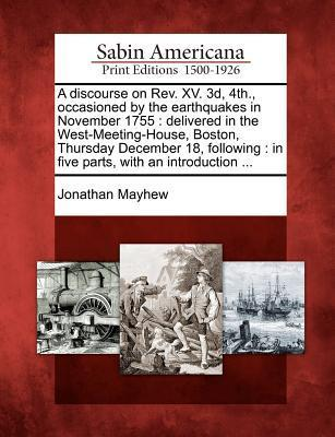 A Discourse on REV. XV. 3D, 4th., Occasioned  by  the Earthquakes in November 1755: Delivered in the West-Meeting-House, Boston, Thursday December 18, Following: In Five Parts, with an Introduction ... by Jonathan Mayhew