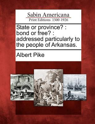 State or Province?: Bond or Free?: Addressed Particularly to the People of Arkansas. Albert Pike
