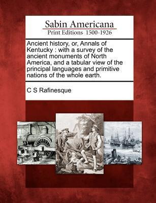Ancient History, Or, Annals of Kentucky: With a Survey of the Ancient Monuments of North America, and a Tabular View of the Principal Languages and Primitive Nations of the Whole Earth. C.S. Rafinesque