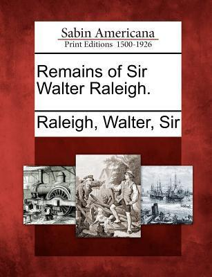 Remains of Sir Walter Raleigh.  by  Walter Raleigh