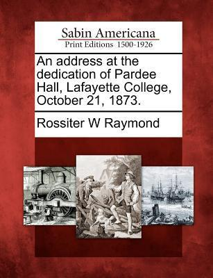 An Address at the Dedication of Pardee Hall, Lafayette College, October 21, 1873.  by  Rossiter Worthington Raymond