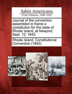 Journal of the Convention Assembled to Frame a Constitution for the State of Rhode Island, at Newport, Sept. 12, 1842.  by  Rhode Island Constitutional Convention