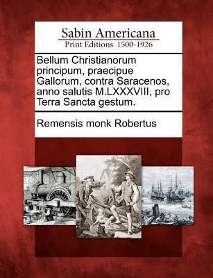 Bellum Christianorum Principum, Praecipue Gallorum, Contra Saracenos, Anno Salutis M.LXXXVIII, Pro Terra Sancta Gestum.  by  Remensis Monk Robertus