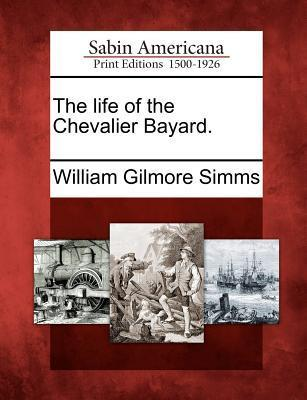 The Life of the Chevalier Bayard.  by  William Gilmore Simms