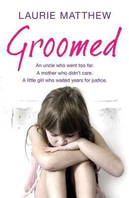Groomed: An Uncle Who Went Too Far, a Mother Who Didnt Care, a Little Girl Who Waited for Justice Laurie Matthew