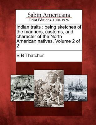 Indian Traits: Being Sketches of the Manners, Customs, and Character of the North American Natives. Volume 2 of 2  by  B.B. Thatcher