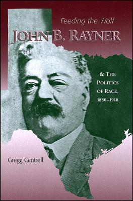 Feeding the Wolf: John B. Rayner and the Politics of Race, 1850-1918 Gregg Cantrell