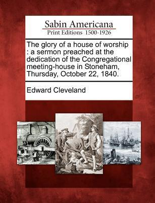 The Glory of a House of Worship: A Sermon Preached at the Dedication of the Congregational Meeting-House in Stoneham, Thursday, October 22, 1840. Edward Cleveland