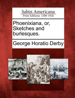 Phoenixiana, Or, Sketches and Burlesques. George Horatio Derby
