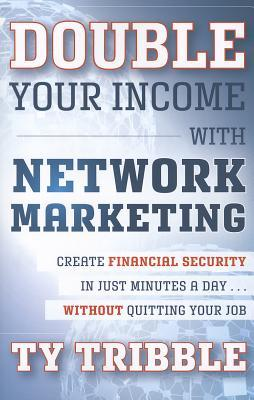 Double Your Income with Network Marketing: Create Financial Security in Just Minutes a Daywithout Quitting Your Job  by  Ty Tribble
