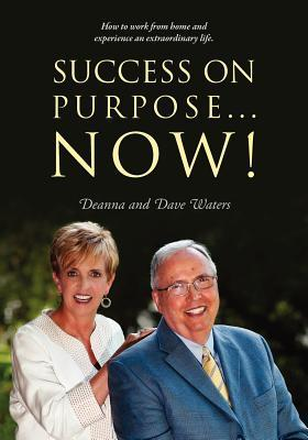Success on Purpose... Now!: How to Work from Home and Experience an Extraordinary Life.  by  Deanna Waters