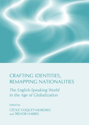 Crafting Identities, Remapping Nationalities: The English-Speaking World in the Age of Globalization  by  Trevor Harris
