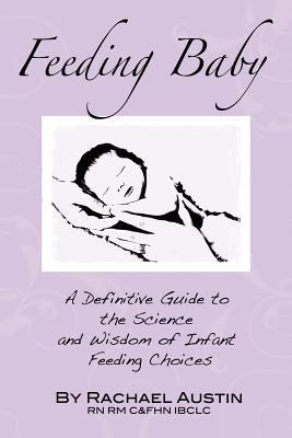 Feeding Baby: A Definitive Guide to the Science and Wisdom of Infant Feeding Choices Rachael Austin