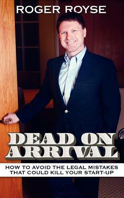 Dead on Arrival: How to Avoid the Legal Mistakes That Could Kill Your Start-Up Roger Royse
