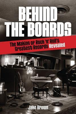 Behind the Boards: The Making of Rock n Rolls Greatest Records Revealed  by  Jake Brown