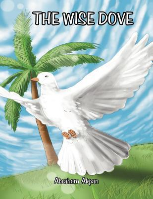 The Wise Dove: The Wise Dove  by  Abraham S. Akpan