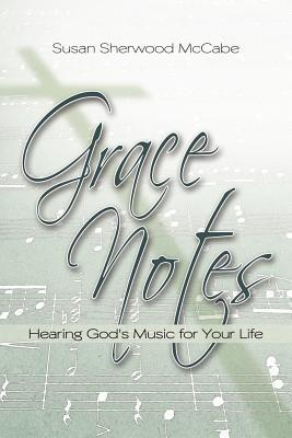 Grace Notes: Hearing Gods Music for Your Life Susan Sherwood McCabe