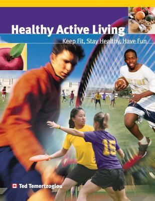 Healthy Active Living: Keep Fit, Stay Healthy, Have Fun  by  Ted Temertzoglou