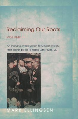 Reclaiming Our Roots, Volume 2: An Inclusive Introduction to Church History: From Martin Luther to Martin Luther King Mark Ellingsen