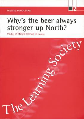 Whys the Beer Always Stronger Up North?: Studies of Lifelong Learning in Europe Frank Coffield