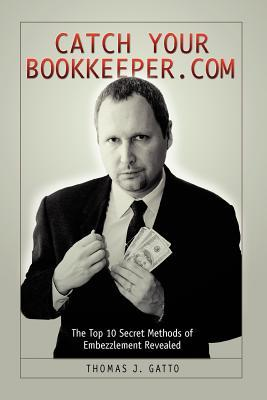 Catch Your Bookkeeper.com: The Top 10 Secret Methods of Embezzlement Revealed Thomas Gatto