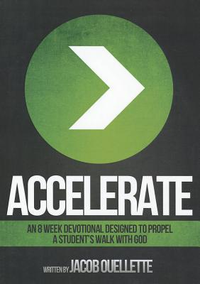 Accelerate: An 8 Week Devotional Designed to Propel a Students Walk with God  by  Jacob Ouellette