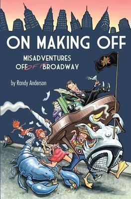 On Making Off: Misadventures Off-Off Broadway Randy Anderson