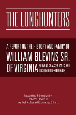 The Longhunters: A Report on the History and Family Of William Blevins Sr. Of Virginia Les Blevins